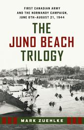 The Juno Beach Trilogy: First Canadian Army and the Normandy Campaign, June 6th - August 21, 1944