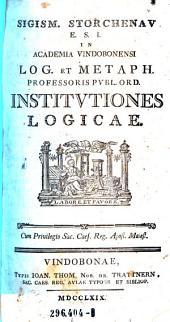 Institutiones Logicae Sigismundi Storchenau E.S.I. In Academia Vindobonensi Log. Et Metaph. Professoris Publ. Ord. Institutiones Logicae