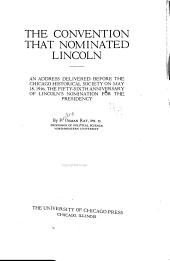 The Convention that Nominated Lincoln: An Address Delivered Before the Chicago Historical Society on May 18, 1916, the Fifty-sixth Anniversary of Lincoln's Nomination for the Presidency