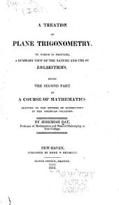 A Treatise of Plane Trigonometry: To which is Prefixed, a Summary View of the Nature and Use of Logarithms. Being the Second Part of A Course of Mathematics, Adapted to the Method of Instruction in the American Colleges ...