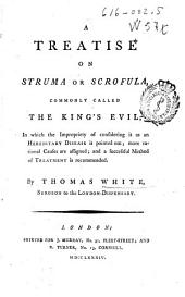 A treatise on the struma or scrofula: commonly called the King's evil, in which the common opinion of its being a hereditary disease is pointed out, more rational causes are assigned, and a successful method of treatment is recommended