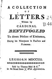 A Collection of Letters Written by Cardinal Bentivoglio to Divers Persons of Eminence, During His Nunciature in France and Flanders