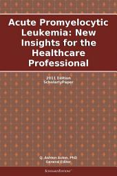Acute Promyelocytic Leukemia: New Insights for the Healthcare Professional: 2011 Edition: ScholarlyPaper