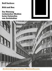 Bild und Bau: Zur Nutzung technischer Medien beim Entwerfen von Architektur