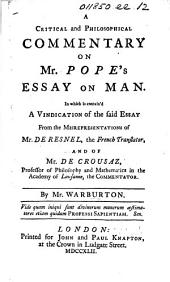 A Critical and philosophical Commentay on Mr. Pope's Essay on Man. In which is contain'd a Vindication of the said Essay from the misrepresentations of Mr. de Resnel, the French translator, and of Mr. de Crousaz ... the commentator