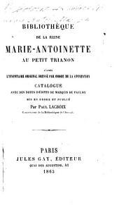 Bibliothèque de la Reine Marie-Antoinette au Petit Trianon, d'après l'inventaire original dressé par ordre de la Convention, catalogue avec des notes inédites du Marquis de Paulmy, mis en ordre et publié par P. Lacroix