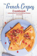 The French Crepes Cookbook  Authentic and Homemade Crepe Recipes