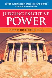 Judging Executive Power: Sixteen Supreme Court Cases that Have Shaped the American Presidency