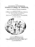 The Philosophical and Mathematical Commentaries on the First Book of Euclid's Elements, to which are Added, a History of the Restoration of Platonic Theology, by the Latter Platonists; and a Translation from the Greek of Proclus's Theological Elements
