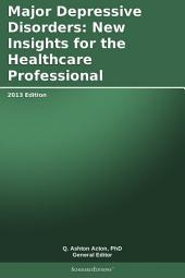 Major Depressive Disorders: New Insights for the Healthcare Professional: 2013 Edition