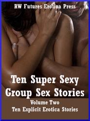 Ten Super Sexy Group Sex Stories Volume Two  Ten Explicit Erotica Stories PDF