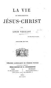 La Vie de Notre-Seigneur Jésus-Christ ... Troisième édition