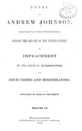 Trial of Andrew Johnson: President of the United States, Before the Senate of the United States, on Impeachment by the House of Representatives for High Crimes and Misdemeanors, Volume 2
