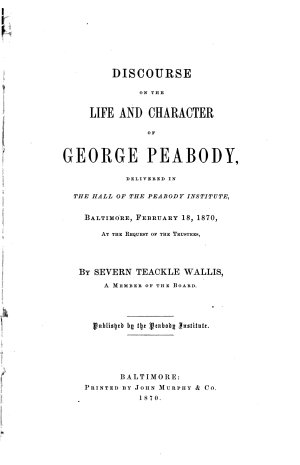 Discourse on the Life and Character of George Peabody  delivered in the Hall of the Peabody Institute  Baltimore  February 18  1870  at the Request of the Trustees by Severn Teackle Wallis