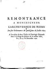 Remontrance a monseigneur l'archevesque de Reims. Sur son ordonnance du quinzieme de juillet 1697. A l'occasion de deux theses de theologie soutenues dans le college des Jesuites de la mesme ville, les 5. & 17. de Decembre 1696