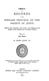 Records of the English Province of the Society of Jesus: Historic Facts Illustrative of the Labours and Sufferings of Its Members in the Sixteenth and Seventeenth Centuries, Volume 1