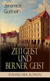 """Zeitgeist und Berner Geist (Politischer Roman): Historischer Roman des Autors von """"Die schwarze Spinne"""", """"Uli der Pächter"""" und """"Der Bauernspiegel"""""""