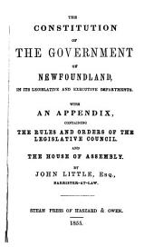 The constitution of the government of Newfoundland, in its legislative and executive departments: With an appendix, containing the rules and orders of the Legislative Council, and the House of Assembly