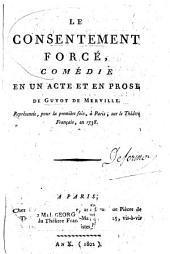 Le consentement forcé: comédie en un acte et en prose représentée pour la première fois à Paris sur le Théâtre français en 1738