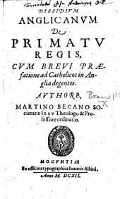 Dissidium Anglicanum de primatu regis, cum brevi præfatione ad Catholicos in Anglia degentes