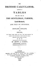 The British calculator, consisting of tables for the use of the gentleman, farmer, land-steward, and man of business, in Scotland, England, and Ireland, for turning acres, roods, and falls, into money--shewing the links of the Scotch chain in feet--laying off land--measuring dykes, ditches, or canals, &c., &c., &c