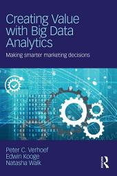 Creating Value with Big Data Analytics: Making Smarter Marketing Decisions