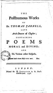 The posthumous works of Dr. Thomas Parnell ...: containing poems moral and divine: and on various other subjects