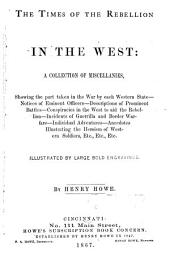 The Times of the Rebellion in the West: A Collection of Miscellanies, Showing the Part Taken in the War by Each Western State--notices of Eminent Officers--descriptions of Prominent Battles--conspiracies in the West to Aid the Rebellion--incidents of Guerrilla and Border Warfare--individual Adventures--anecdotes Illustrating the Heroism of Western Soldiers, Etc