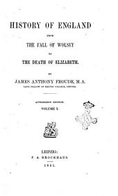 History of England from the Fall of Wolsey to the Death of Elizabeth by James Anthony Froude: Volume 1
