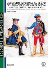 L'esercito imperiale al tempo del principe Eugenio di Savoia (1690 - 1720), parte II: la cavalleria, vol. 2
