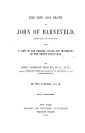 The Life and Death of John of Barneveld: Advocate of Holland; with a View of the Primary Causes and Movements of the Thirty Years' War, Volume 2