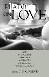Plato on Love: Lysis, Symposium, Phaedrus, Alcibiades, with Selections from Republic and Laws