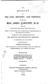An Account of the Life, Ministry, and Writings of the Late Rev. John Fawcett, D.D.: Who was Minister of the Gospel Fifty-four Years, First at Wainsgate, and Afterwards at Hebdenbridge, in the Parish of Halifax : Comprehending Many Particulars Relative to the Revival and Progress of Religion in Yorkshire and Lancashire : and Illustrated by Copious Extracts from the Diary of the Deceased, from His Extensive Correspondence, and Other Documents