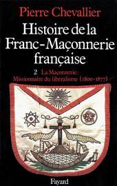Histoire de la Franc-Maçonnerie française: La Maçonnerie, missionnaire du libéralisme (1800-1877)