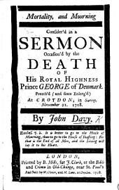 Mortality, and Mourning consider's in a sermon occasion'd by the death of His Royal Highness Prince George of Denmark. Preach'd, since enlarg'd , at Croydon, in Surrey, November 21, 1708