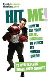 Hit Me!: How to get your small business to punch its weight online - 12 web experts share their secrets