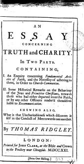 An Essay Concerning Truth and Charity: In Two Parts. Containing, 1. An Enquiry Concerning Fundamental Articles of Faith, and the Necessity of Adhering to Them, in Order to Church-communion. II. Some Historical Remarks on the Behaviour of the Jews and Prinitive Christians, Towards Those who Had Either Departed from the Faith, Or by Any Other Offences Render'd Themselves Liable to Excommunication. Shewing Also, what is the Uncharitableness which Discovers it Self in the Conduct of Men Towards One Another, Volume 12