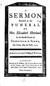 A Sermon Preach'd at the Funeral of Mrs. Elizabeth Howland: In the Parish-church of Streatham in Surry, on Friday, May the First, 1719. By Benjamin Lord Bishop of Bangor