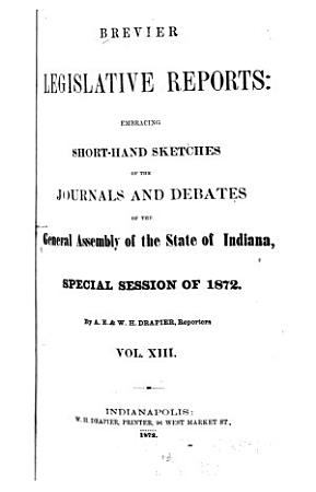 Brevier Legislative Reports Embracing Short hand Sketches of the Debates and Journals of the General Assembly of the State of Indiana PDF