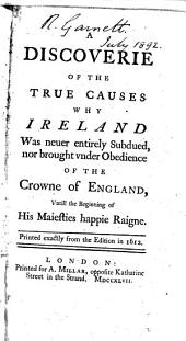 A Discoverie of the True Causes why Ireland was Neuer Entirely Subdued, Nor Brought Vnder Obedience of the Crowne of England, Vntill the Beginning of His Maiesties Happie Raigne