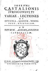 Josephi Castalonis iurisconsulti Variae lectiones et opuscula, quorum nomina post epistolam
