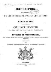 Catalogue descriptif des articles exposés par les fabricants du Royaume de Wurttemberg, avec un aperçu général sur l'industrie du Royaume, et une revue de ses divers éstablissements industriels, publié par ordre de la Commission royale pour l'industrie et le commerce à Stuttgart
