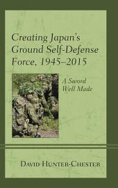 Creating Japan's Ground Self-Defense Force, 1945–2015: A Sword Well Made