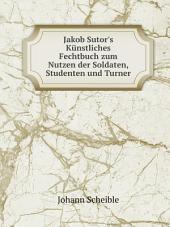 Jakob Sutor's K?nstliches Fechtbuch zum Nutzen der Soldaten, Studenten und Turner