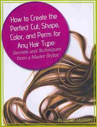 How To Create The Perfect Cut Shape Color And Perm For Any Hair Type Book PDF