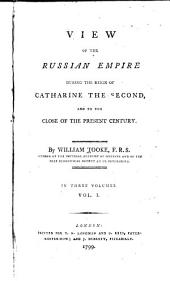 View of the Russian Empire During the Reign of Catharine the Second, and to the Close of the Present Century: Volume 1