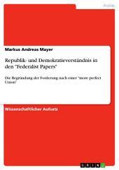 """Republik- und Demokratieverständnis in den """"Federalist Papers"""": Die Begründung der Forderung nach einer """"more perfect Union"""""""