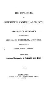 The pipe-rolls, or, Sheriff's annual accounts of the revenues of the crown: for the counties of Cumberland, Westmorland, and Durham, during the reigns of Henry I. [i.e. II], Richard I., and John
