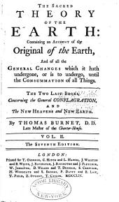 The Sacred Theory of the Earth: Containing an Account of Its Original Creation, and of All the General Changes, which it Hath Undergone, Or is to Undergo, Until the Consummation of All Things. In Two Volumes. The First Books Concerning the Deluge, and Paradise: the Two Last Concerning the General Conflagration, and the New Heavens and New Earth. With a Review of the Theory, Especially in Reference to Scripture, Volume 2