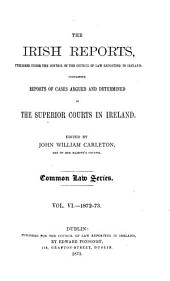 The Irish Reports: Published Under the Control of the Council of Law Reporting in Ireland, Containing Reports of Cases Argued and Determined in the Superior Courts in Ireland ... Common Law Series, Volume 6